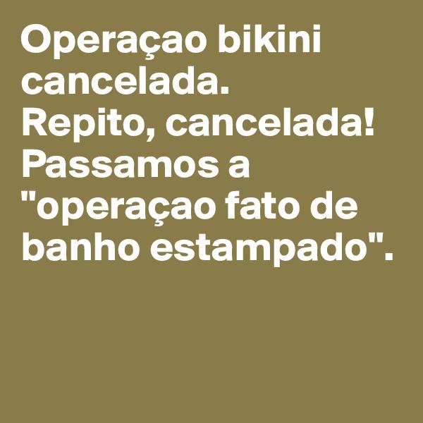 """Operaçao bikini cancelada.  Repito, cancelada! Passamos a """"operaçao fato de banho estampado""""."""