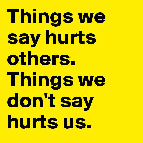 Things we say hurts others.  Things we don't say hurts us.