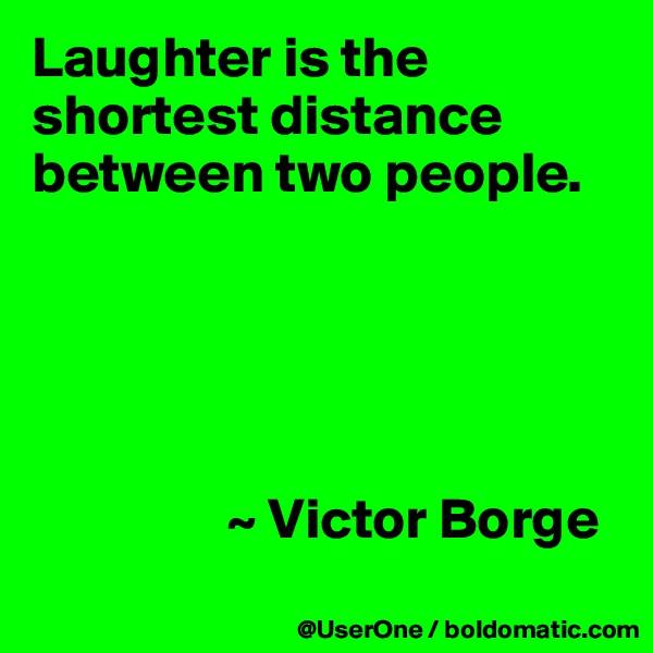 Laughter is the shortest distance between two people.                       ~ Victor Borge