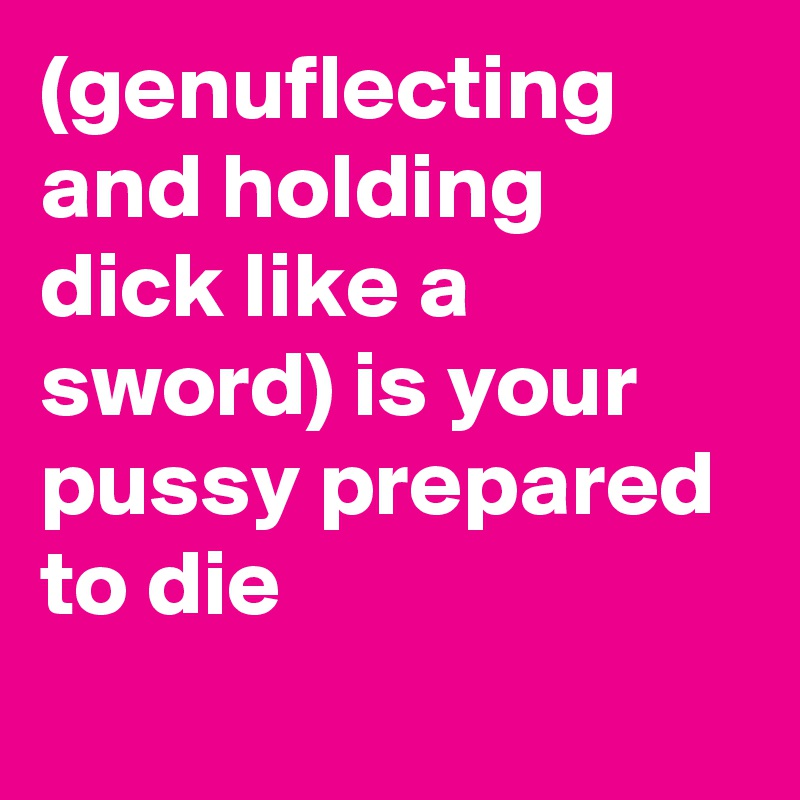 (genuflecting and holding dick like a sword) is your pussy prepared to die