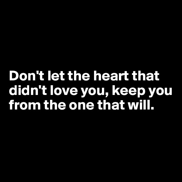 Don't let the heart that didn't love you, keep you from the one that will.