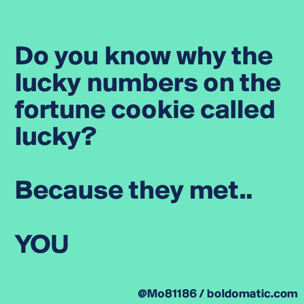 Do you know why the lucky numbers on the fortune cookie called lucky?   Because they met..  YOU