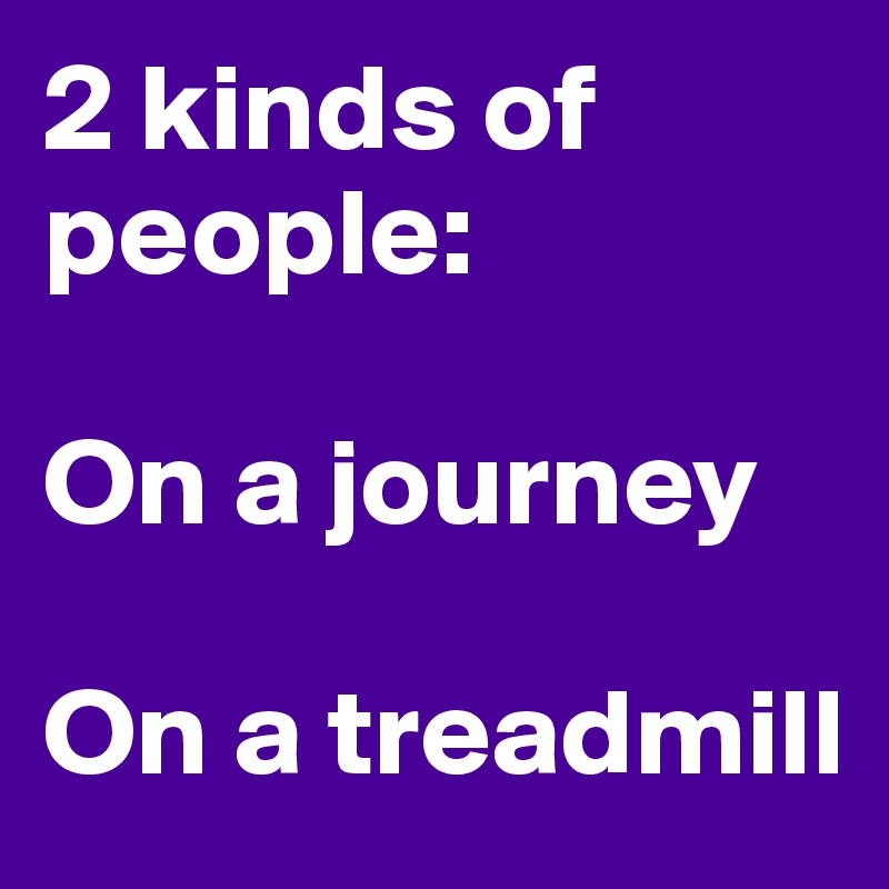 2 kinds of people:   On a journey  On a treadmill