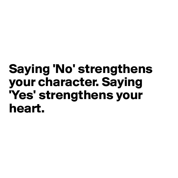 Saying 'No' strengthens your character. Saying 'Yes' strengthens your heart.