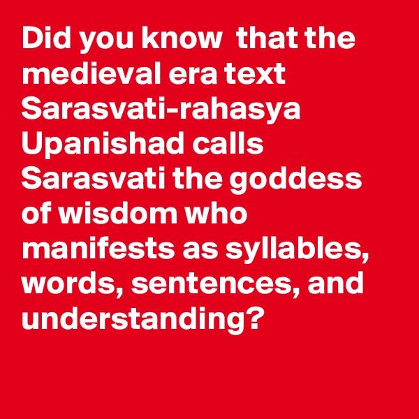 Did you know  that the medieval era text Sarasvati-rahasya Upanishad calls Sarasvati the goddess of wisdom who manifests as syllables, words, sentences, and understanding?