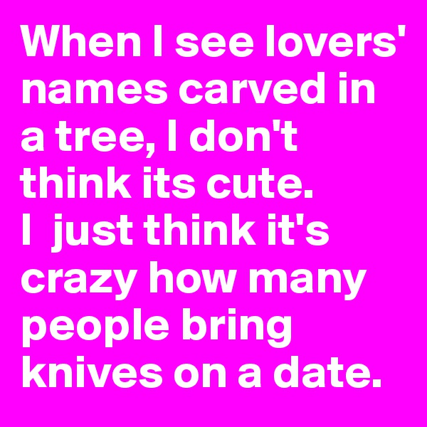 When I see lovers' names carved in a tree, I don't think its cute.  I  just think it's crazy how many people bring knives on a date.