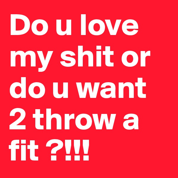 Do u love my shit or do u want 2 throw a fit ?!!!