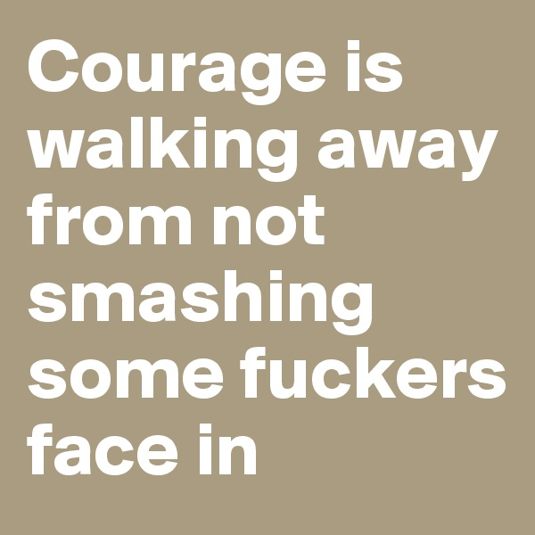 Courage is walking away from not smashing some fuckers face in