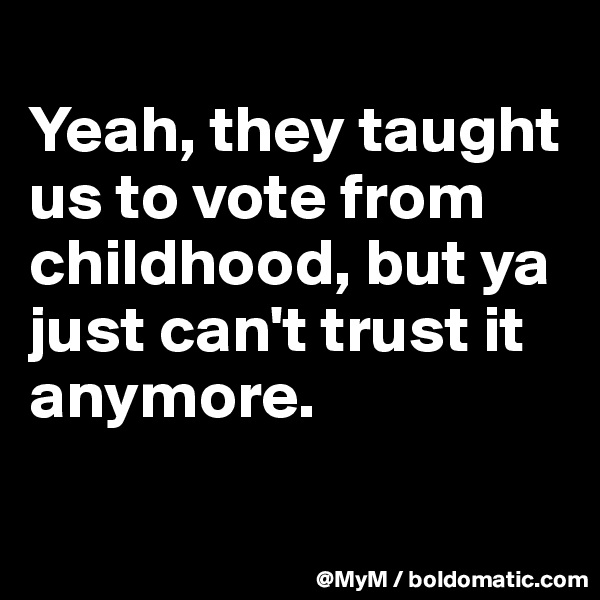 Yeah, they taught us to vote from childhood, but ya just can't trust it anymore.