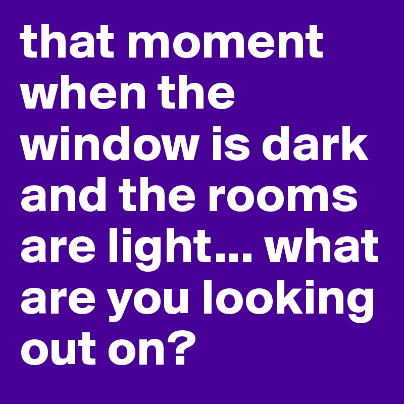 that moment when the window is dark and the rooms are light... what are you looking out on?