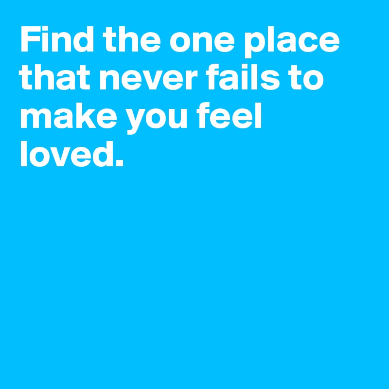 Find the one place that never fails to make you feel loved.