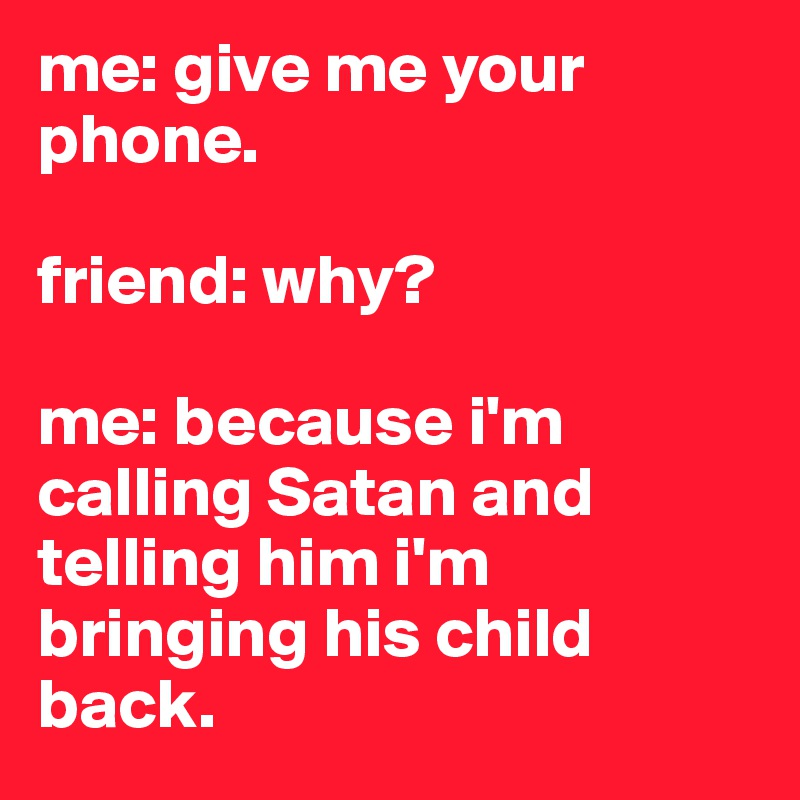 me: give me your phone.   friend: why?  me: because i'm calling Satan and telling him i'm bringing his child back.