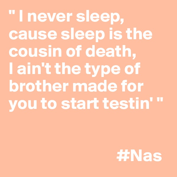 """ I never sleep, cause sleep is the cousin of death, I ain't the type of brother made for you to start testin' ""                                  #Nas"