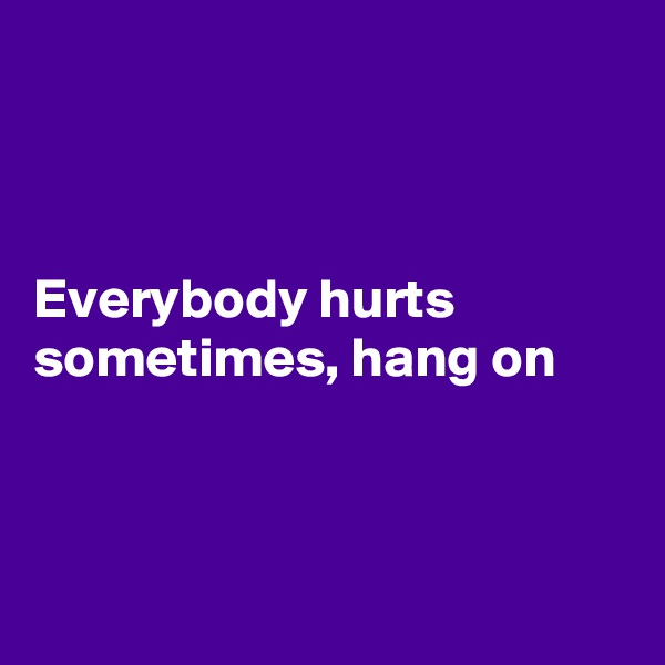 Everybody hurts sometimes, hang on