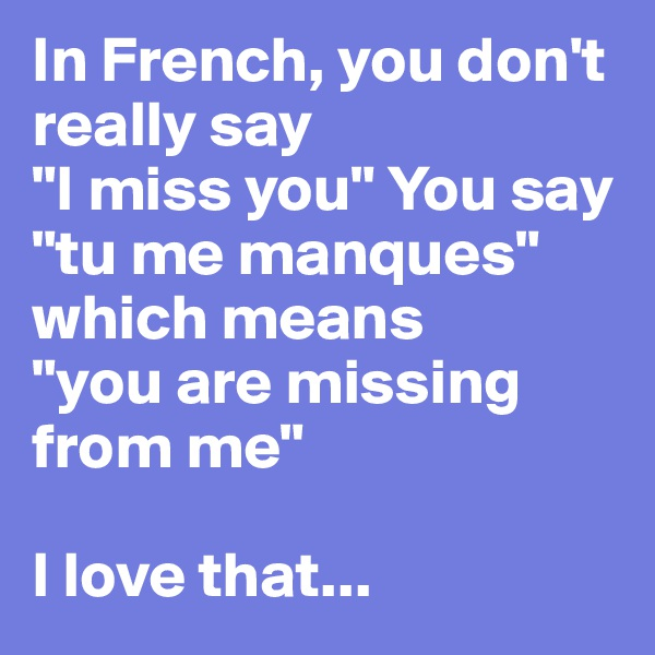 """In French, you don't really say  """"I miss you"""" You say  """"tu me manques"""" which means  """"you are missing from me""""  I love that..."""