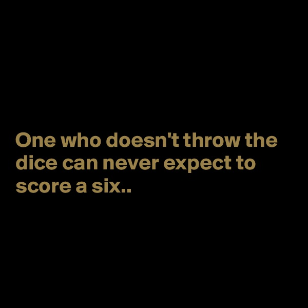 One who doesn't throw the dice can never expect to score a six..