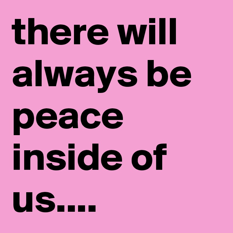 there will always be peace inside of us....