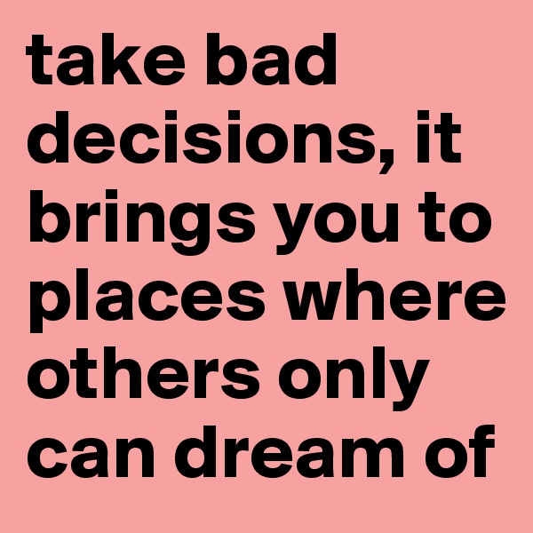 take bad decisions, it brings you to places where others only can dream of