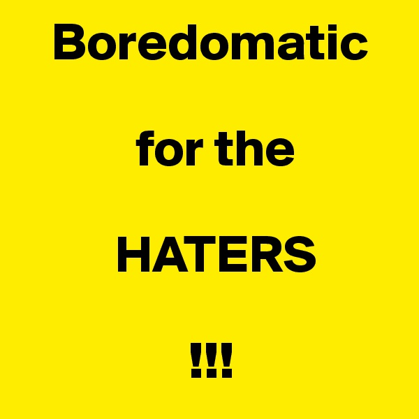 Boredomatic             for the           HATERS                             !!!