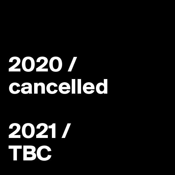 2020 / cancelled  2021 / TBC