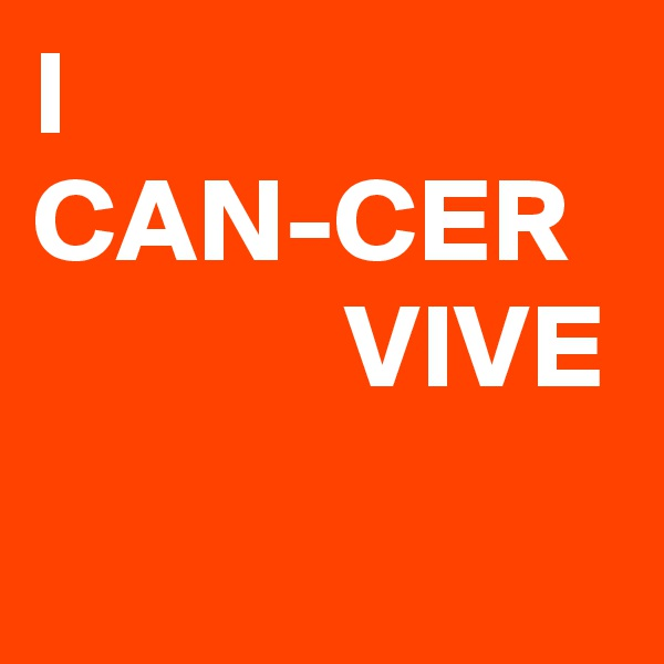 I CAN-CER               VIVE