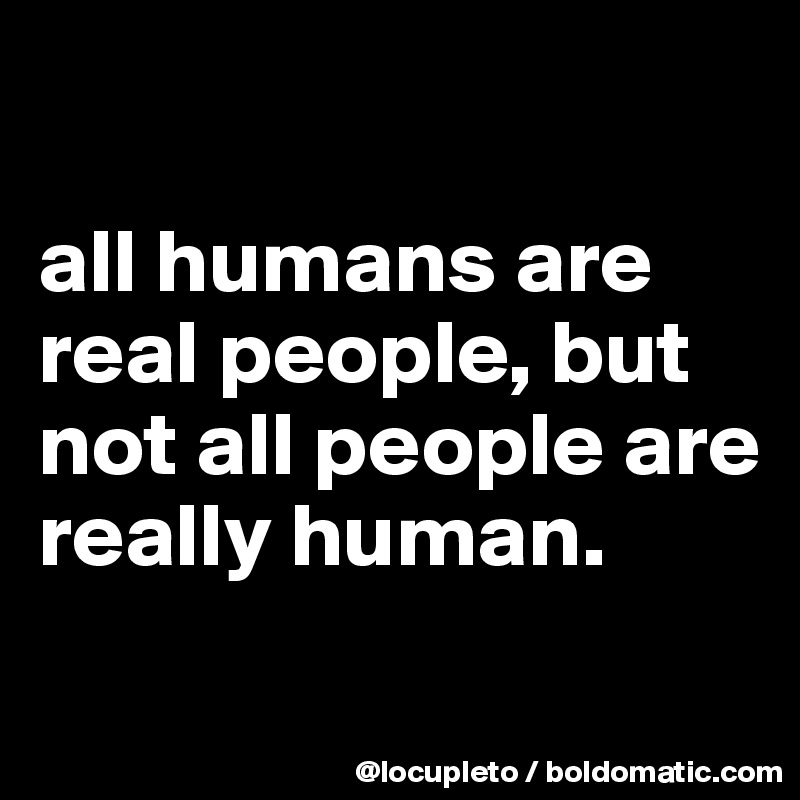 all humans are real people, but not all people are really human.