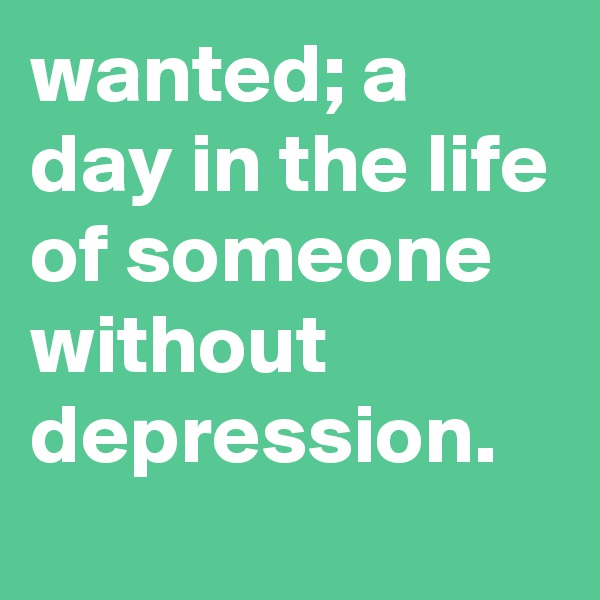 wanted; a day in the life of someone without depression.