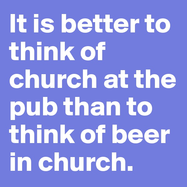 It is better to think of church at the pub than to think of beer in church.