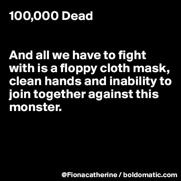 100,000 Dead   And all we have to fight with is a floppy cloth mask, clean hands and inability to join together against this monster.