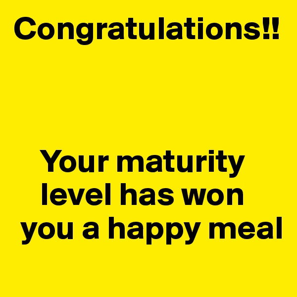 Congratulations!!        Your maturity      level has won   you a happy meal