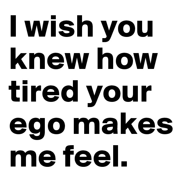 I wish you knew how tired your ego makes me feel.