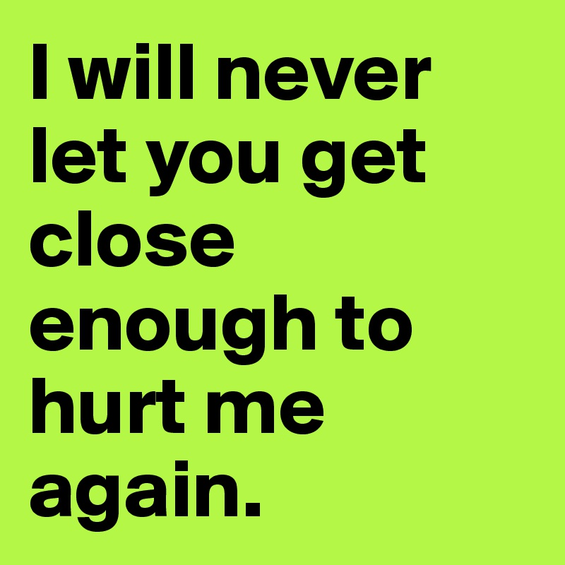 I will never let you get close enough to hurt me again.