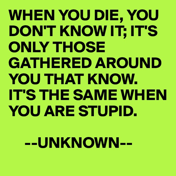 WHEN YOU DIE, YOU DON'T KNOW IT; IT'S ONLY THOSE GATHERED AROUND YOU THAT KNOW.  IT'S THE SAME WHEN YOU ARE STUPID.       --UNKNOWN--