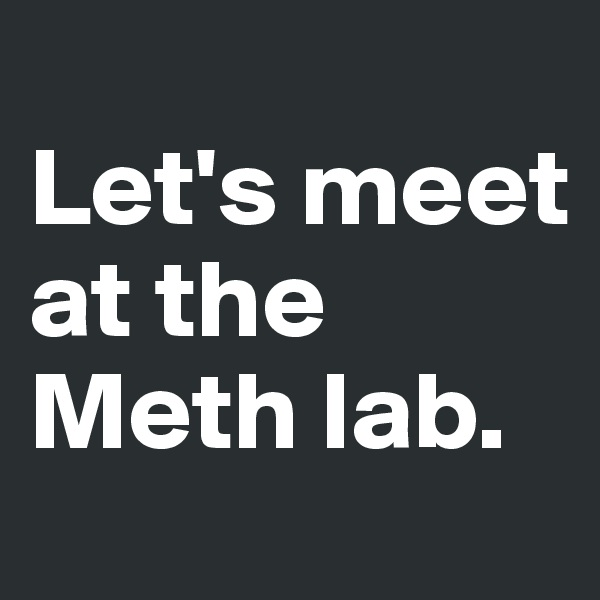Let's meet at the Meth lab.