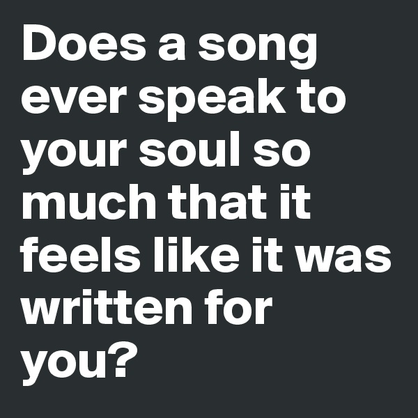 Does a song ever speak to your soul so much that it feels like it was written for you?