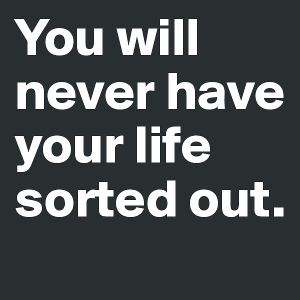 You will never have your life sorted out.