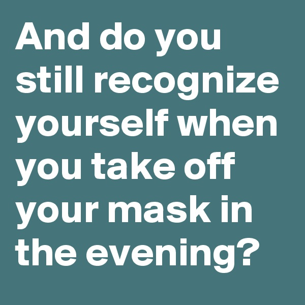 And do you still recognize yourself when you take off your mask in the evening?