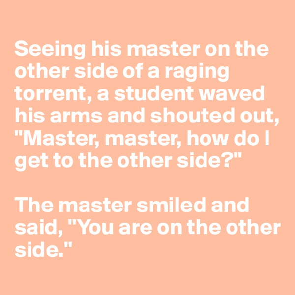 "Seeing his master on the other side of a raging torrent, a student waved his arms and shouted out, ""Master, master, how do I get to the other side?""  The master smiled and said, ""You are on the other side."""