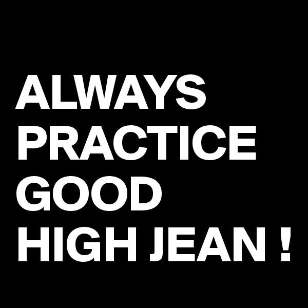 ALWAYS PRACTICE GOOD  HIGH JEAN !