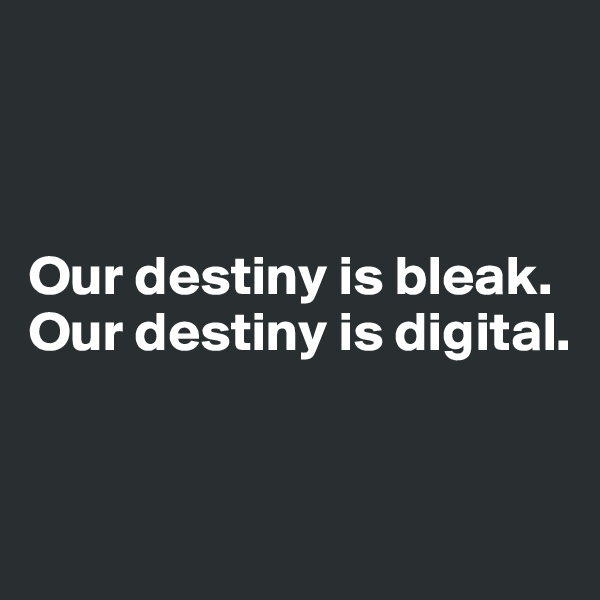 Our destiny is bleak. Our destiny is digital.