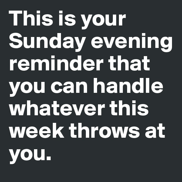 This is your Sunday evening reminder that you can handle whatever this week throws at you.