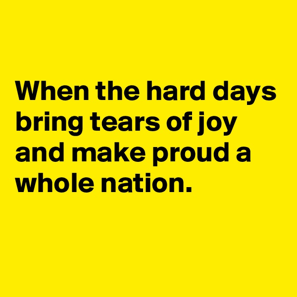 When the hard days bring tears of joy and make proud a whole nation.