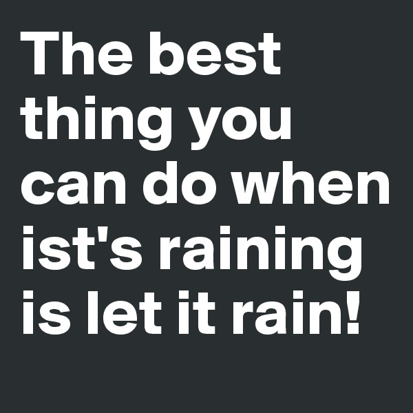 The best thing you can do when ist's raining is let it rain!