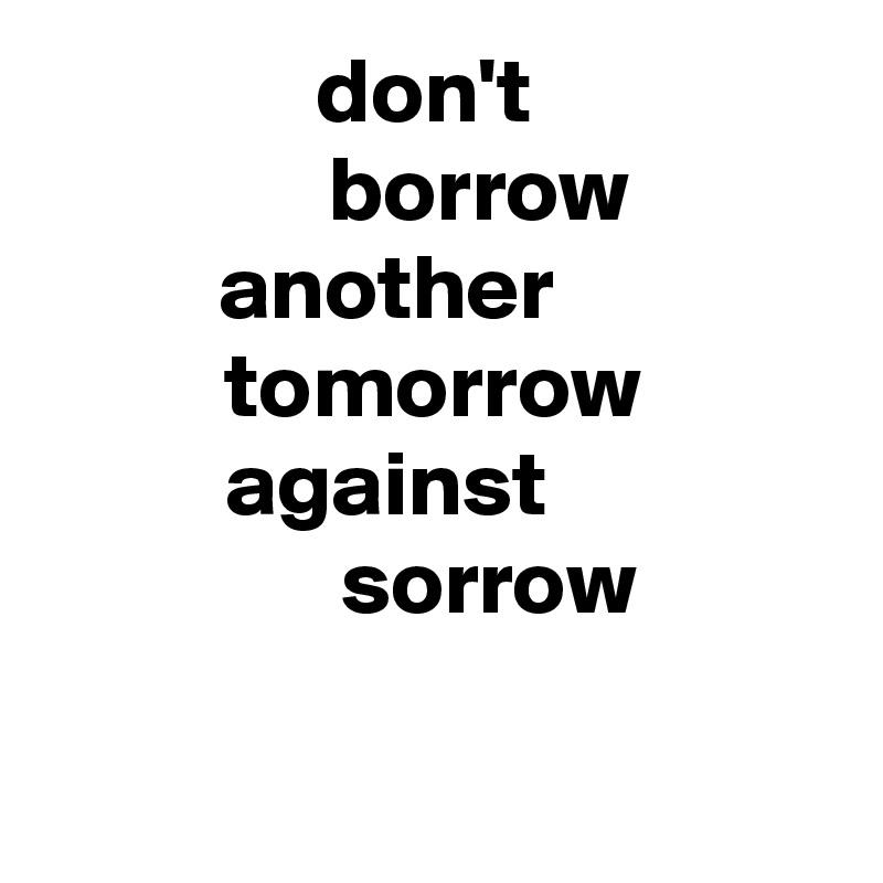 don't        borrow  another      tomorrow against            sorrow