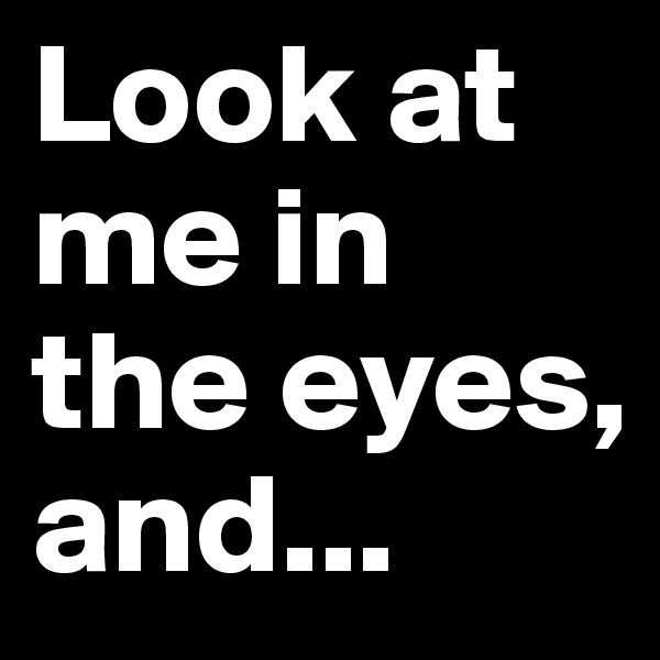 Look at me in the eyes, and...