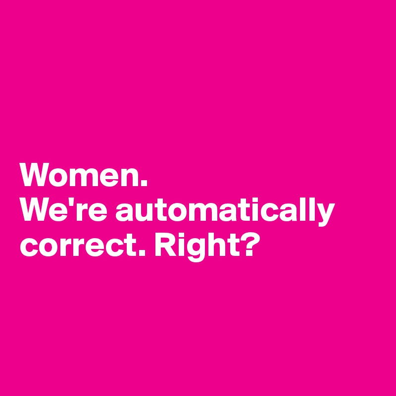 Women.  We're automatically correct. Right?