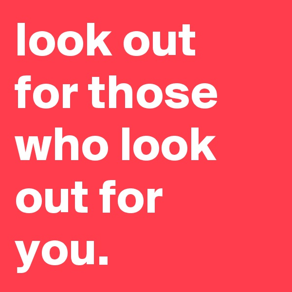 look out for those who look out for you.