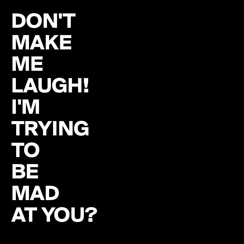 don t make me laugh i m trying to be mad at you post by