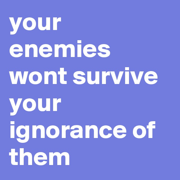 your enemies wont survive your ignorance of them