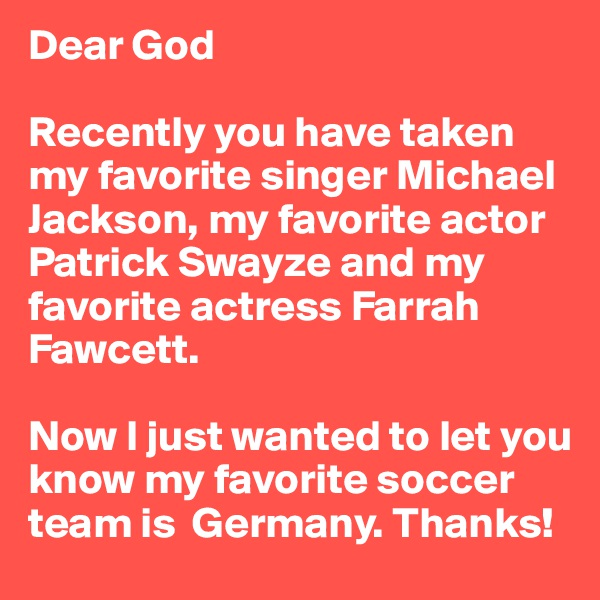 Dear God  Recently you have taken my favorite singer Michael Jackson, my favorite actor Patrick Swayze and my favorite actress Farrah Fawcett.  Now I just wanted to let you know my favorite soccer team is  Germany. Thanks!